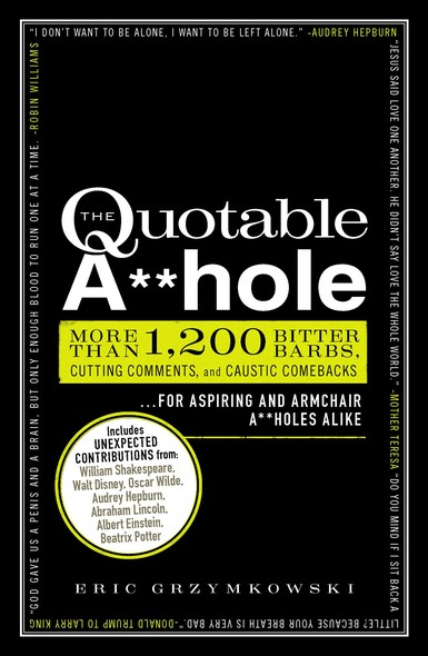The Quotable A**hole : More than 1,200 Bitter Barbs, Cutting Comments, and Caustic Comebacks for Aspiring and Armchair A**holes Alike