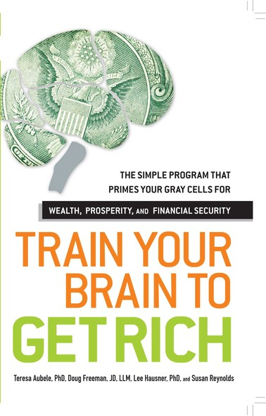 Train Your Brain to Get Rich : The Simple Program That Primes Your Gray Cells for Wealth, Prosperity, and Financial Security