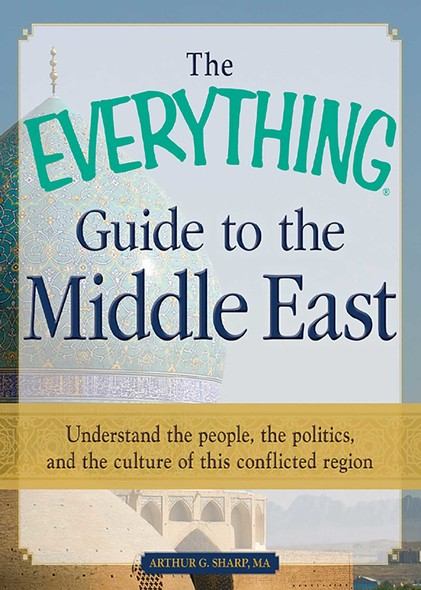 The Everything Guide to the Middle East : Understand the people, the politics, and the culture of this conflicted region