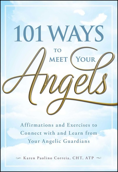 101 Ways to Meet Your Angels : Affirmations and Exercises to Connect With and Learn From Your Angelic Guardians