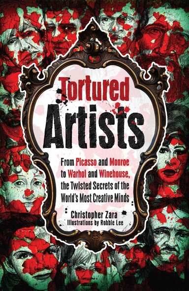 Tortured Artists : From Picasso and Monroe to Warhol and Winehouse, the Twisted Secrets of the World's Most Creative Minds