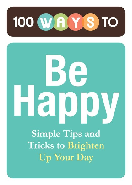 100 Ways to Be Happy : Simple Tips and Tricks to Brighten Up Your Day