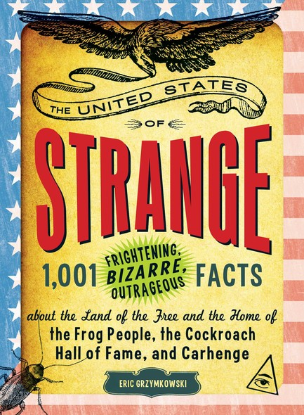 The United States of Strange : 1,001 Frightening, Bizarre, Outrageous Facts About the Land of the Free and the Home of the Frog People, the Cockroach Hall of Fame, and Carhenge
