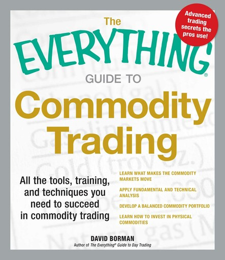 The Everything Guide to Commodity Trading : All the tools, training, and techniques you need to succeed in commodity trading