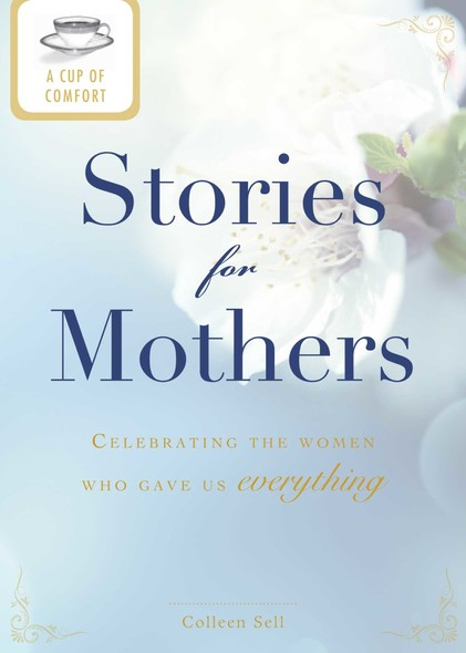 A Cup of Comfort Stories for Mothers : Celebrating the women who gave us everything