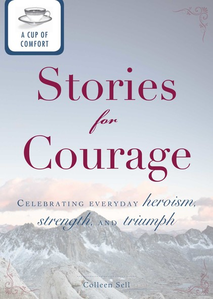 A Cup of Comfort Stories for Courage : Celebrating everyday heroism, strength, and triumph
