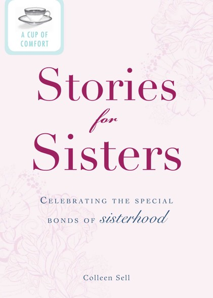 A Cup of Comfort Stories for Sisters : Celebrating the special bonds of sisterhood