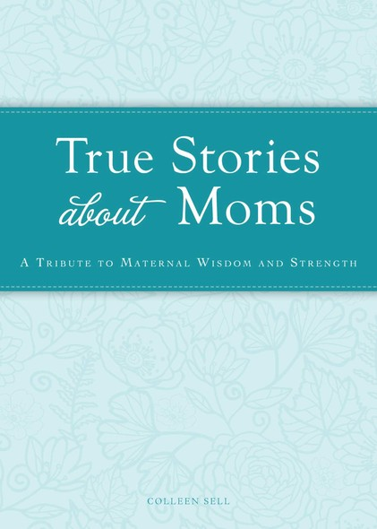 True Stories about Moms : A tribute to maternal wisdom and strength