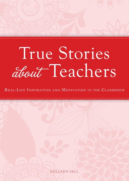 True Stories about Teachers : Real-life inspiration and motivation in the classroom