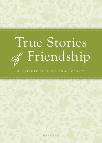 True Stories of Friendship : A tribute to love and loyalty