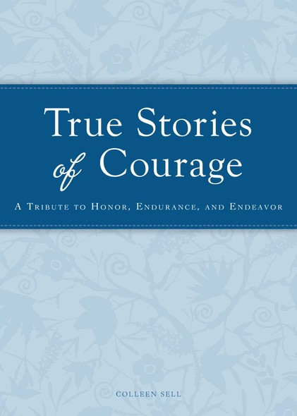 True Stories of Courage : A tribute in honor, endurance, and endeavor