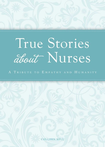 True Stories about Nurses : A tribute to empathy and humanity