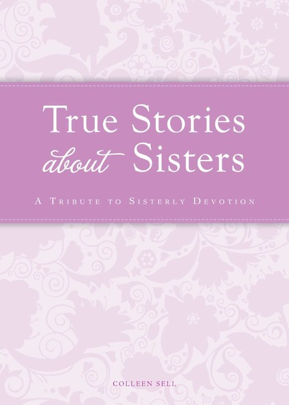 True Stories about Sisters : A tribute to sisterly devotion
