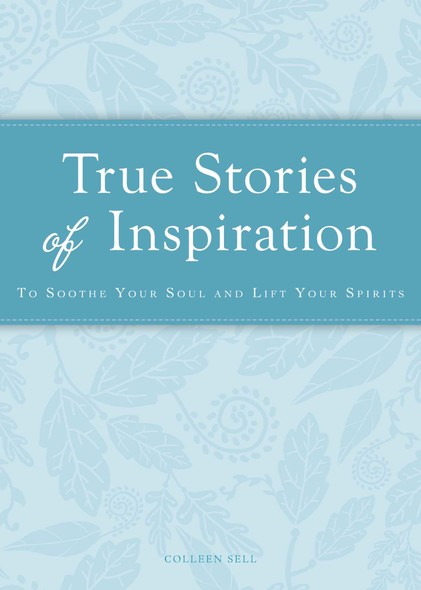 True Stories of Inspiration : To soothe your soul and lift your spirits