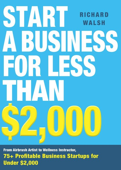 Start a Business for Less Than $2,000 : From Airbrush Artist to Wellness Instructor, 75+ Profitable Business Startups for Under $2,000