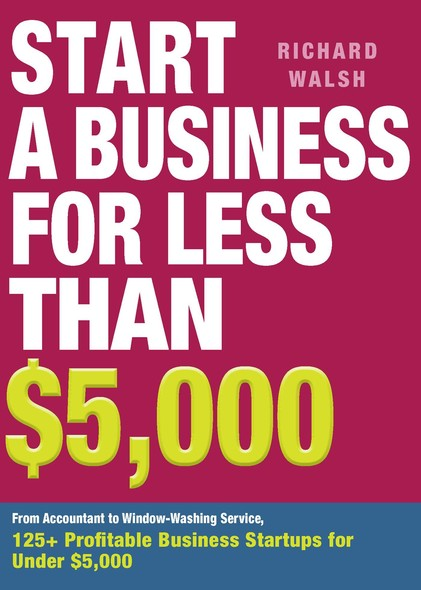 Start a Business for Less Than $5,000 : From Accountant to Window-Washing Service, 125+ Profitable Business Startups for Under $5,000