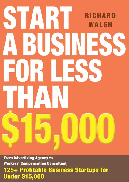 Start a Business for Less Than $15,000 : From Advertising Agency to Workers' Compensation Consultant, 125+ Profitable Business Startups for Under $15,000
