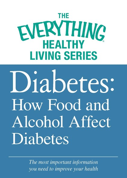 Diabetes: How Food and Alcohol Affect Diabetes : The most important information you need to improve your health
