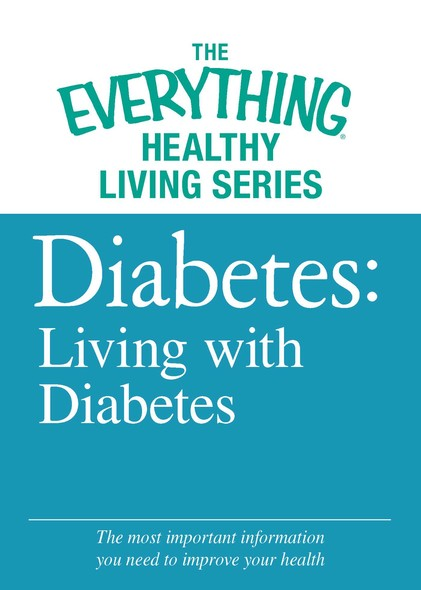Diabetes: Living with Diabetes : The most important information you need to improve your health