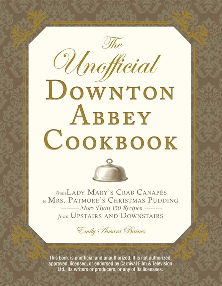 The Unofficial Downton Abbey Cookbook : From Lady Mary's Crab Canapes to Mrs. Patmore's Christmas Pudding - More Than 150 Recipes from Upstairs and Downstairs