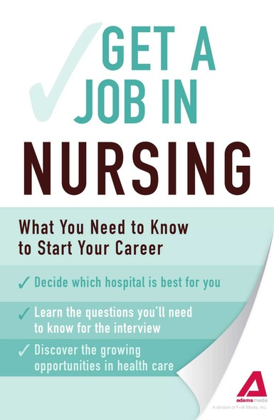 Get a Job . . . in Nursing : What You Need to Know to Start Your Career