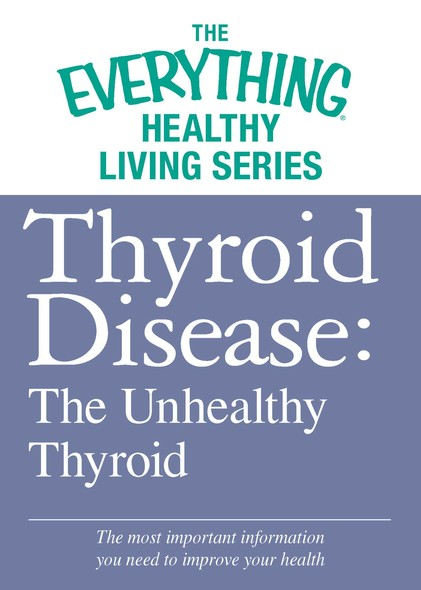 Thyroid Disease: The Unhealthy Thyroid : The most important information you need to improve your health