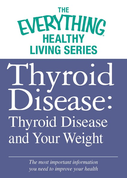 Thyroid Disease: Thyroid Disease and Your Weight : The most important information you need to improve your health