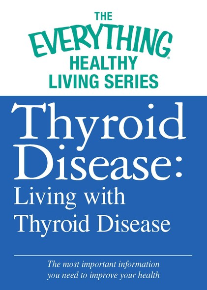 Thyroid Disease: Living with Thyroid Disease : The most important information you need to improve your health
