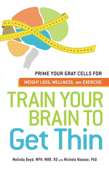 Train Your Brain to Get Thin : Prime Your Gray Cells for Weight Loss, Wellness, and Exercise