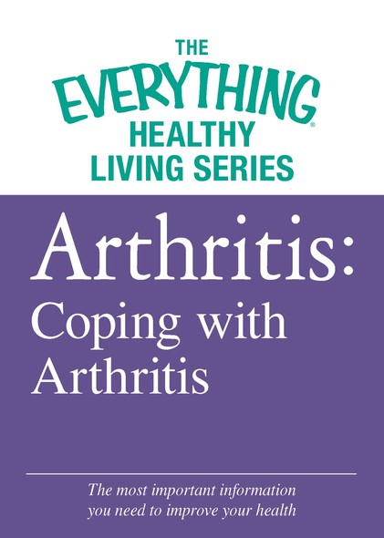 Arthritis: Coping with Arthritis : The most important information you need to improve your health