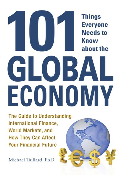 101 Things Everyone Needs to Know about the Global Economy : The Guide to Understanding International Finance, World Markets, and How They Can Affect Your Financial Future