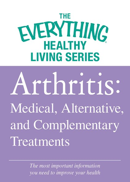 Arthritis: Medical, Alternative, and Complementary Treatments : The most important information you need to improve your health