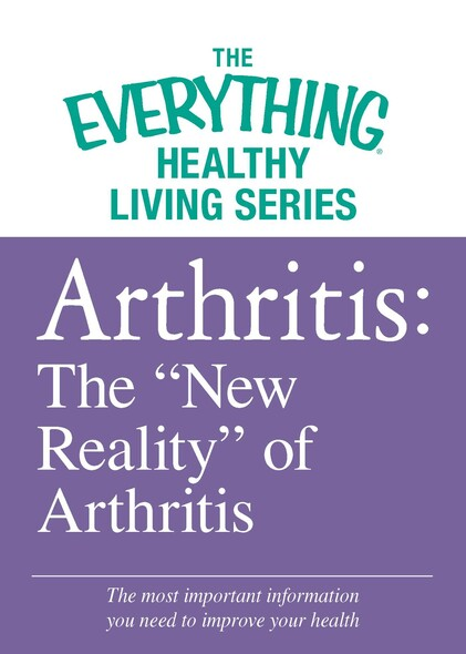 "Arthritis: The ""New Reality"" of Arthritis : The most important information you need to improve your health"