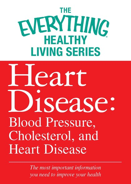 Heart Disease: Blood Pressure, Cholesterol, and Heart Disease : The most important information you need to improve your health