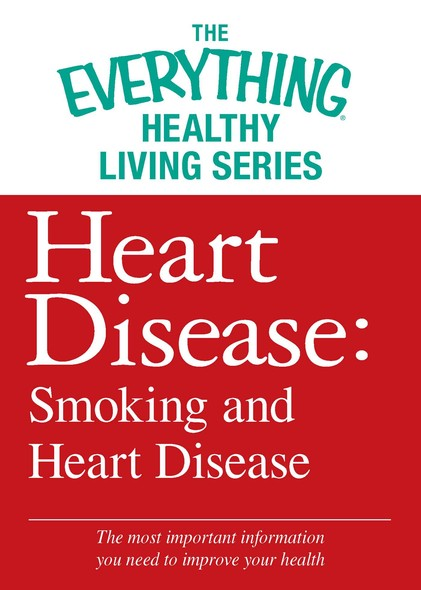 Heart Disease: Smoking and Heart Disease : The most important information you need to improve your health