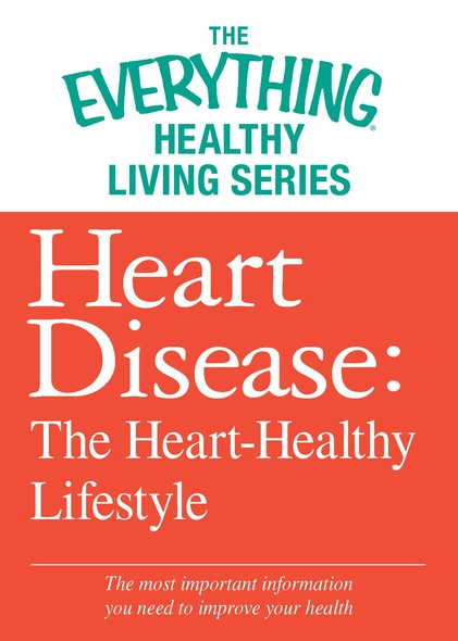 Heart Disease: The Heart-Healthy Lifestyle : The most important information you need to improve your health