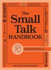 The Small Talk Handbook : Easy Instructions on How to Make Small Talk in Any Situation