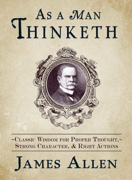 As a Man Thinketh : Classic Wisdom for Proper Thought, Strong Character, & Right Actions