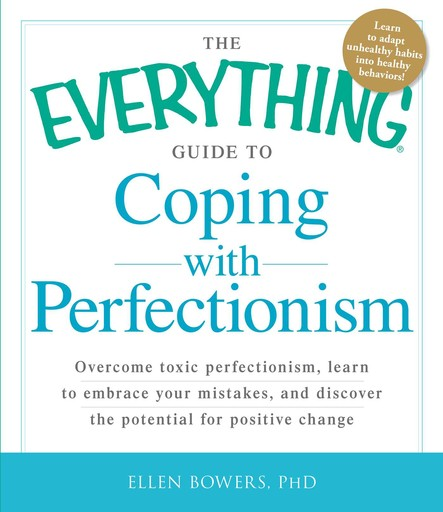 The Everything Guide to Coping with Perfectionism : Overcome Toxic Perfectionism, Learn to Embrace Your Mistakes, and Discover the Potential for Positive Change