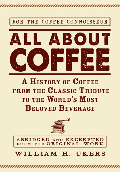 All about Coffee : A History of Coffee from the Classic Tribute to the World's Most Beloved Beverage
