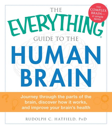 The Everything Guide to the Human Brain : Journey Through the Parts of the Brain, Discover How It Works, and Improve Your Brain's Health