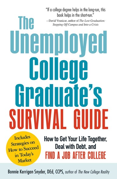 The Unemployed College Graduate's Survival Guide : How to Get Your Life Together, Deal with Debt, and Find a Job After College