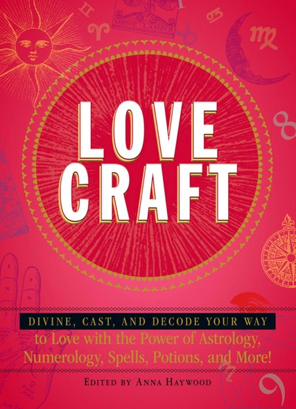 Love Craft : Divine, Cast, and Decode Your Way to Love with the Power of Astrology, Numerology, Spells, Potions, and More!