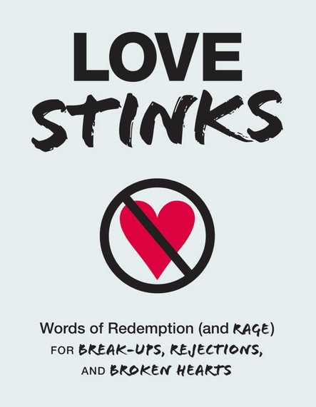 Love Stinks : Words of Redemption (and Rage) for Break-Ups, Rejections, and Broken Hearts