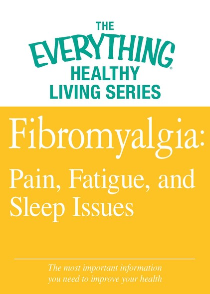 Fibromyalgia: Pain, Fatigue, and Sleep Issues : The most important information you need to improve your health