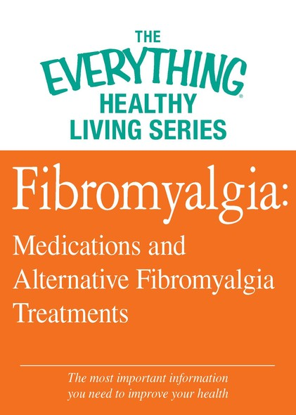 Fibromyalgia: Medications and Alternative Fibromyalgia Treatments : The most important information you need to improve your health