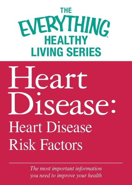 Heart Disease: Heart Disease Risk Factors : The most important information you need to improve your health