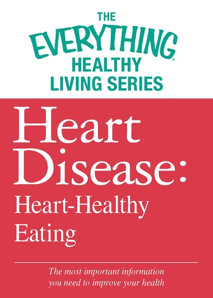 Heart Disease: Heart-Healthy Eating : The most important information you need to improve your health