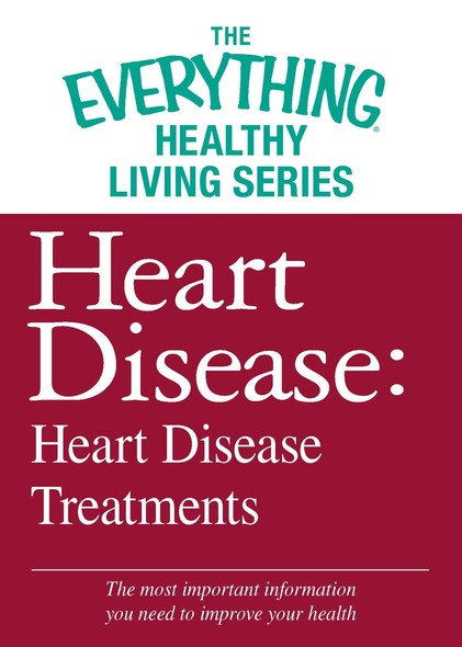 Heart Disease: Heart Disease Treatments : The most important information you need to improve your health