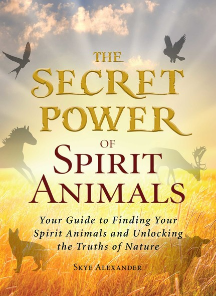 The Secret Power of Spirit Animals : Your Guide to Finding Your Spirit Animals and Unlocking the Truths of Nature